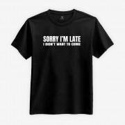 Sorry I'm Late - I Didn't Want To Come T-shirt