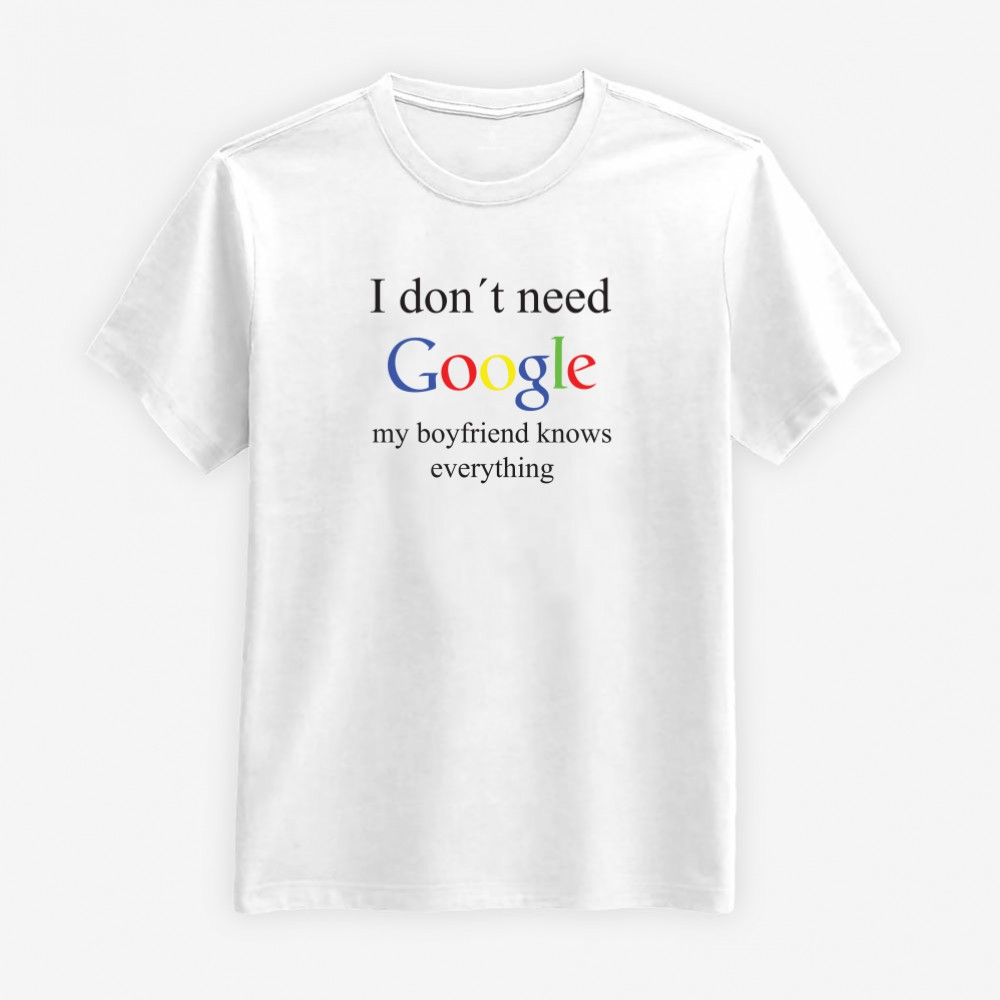 I Don't Need Google - My Boyfriend Knows Everything T-shirt