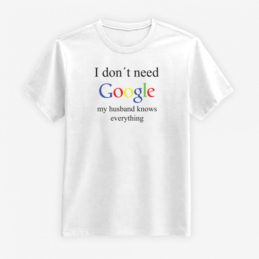 I Don't Need Google - My Husband Knows Everything T-shirt
